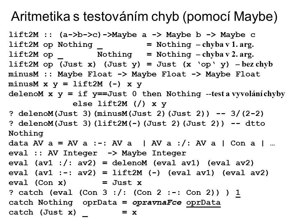 Aritmetika s testováním chyb (pomocí Maybe) lift2M :: (a->b->c)->Maybe a -> Maybe b -> Maybe c lift2M op Nothing _ = Nothing – chyba v 1. arg. lift2M