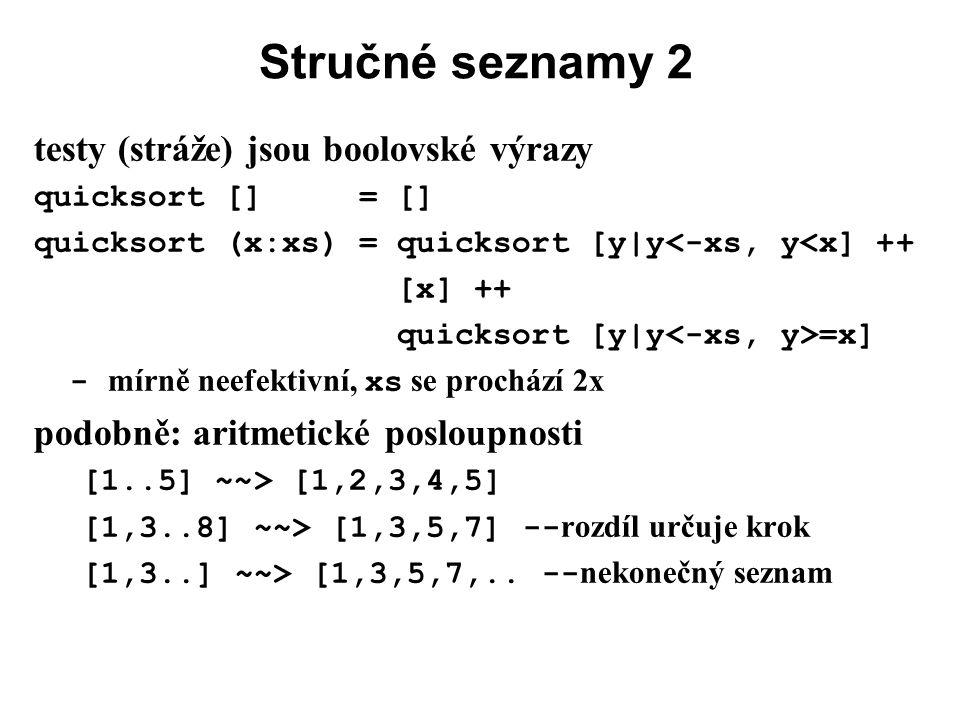 Stručné seznamy 2 testy (stráže) jsou boolovské výrazy quicksort [] = [] quicksort (x:xs) = quicksort [y|y<-xs, y<x] ++ [x] ++ quicksort [y|y =x] - mí