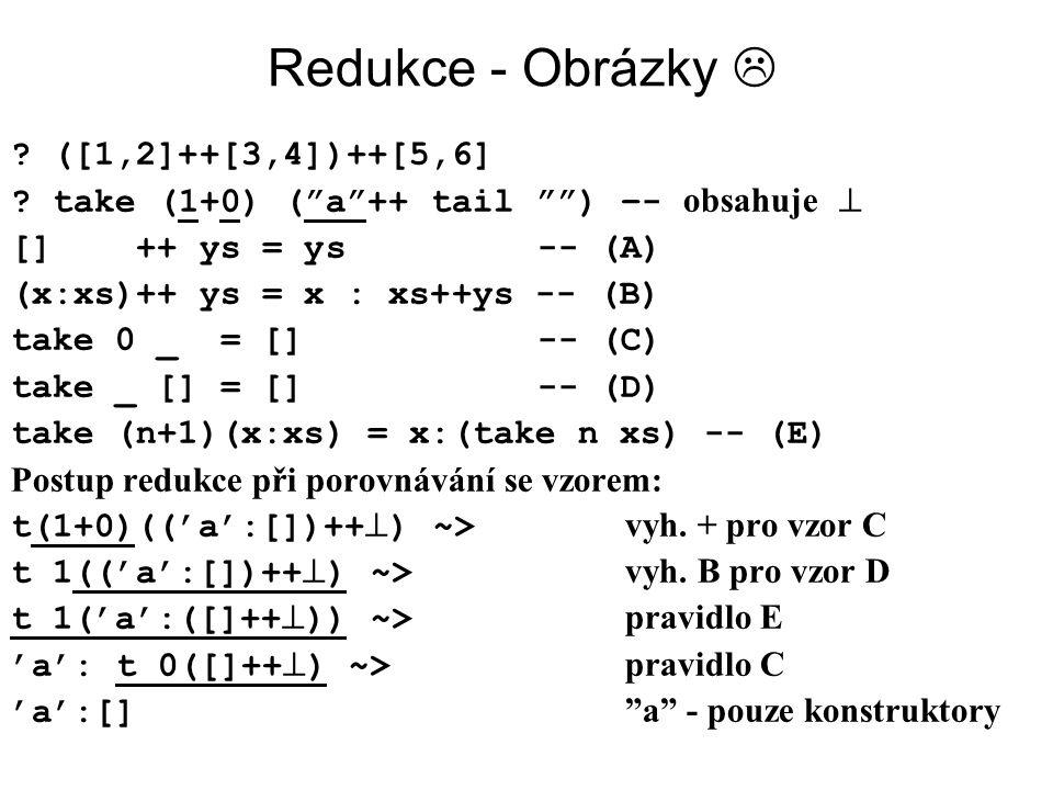 "Redukce - Obrázky  ? ([1,2]++[3,4])++[5,6] ? take (1+0) (""a""++ tail """") –- obsahuje  [] ++ ys = ys-- (A) (x:xs)++ ys = x : xs++ys -- (B) take 0 _ ="