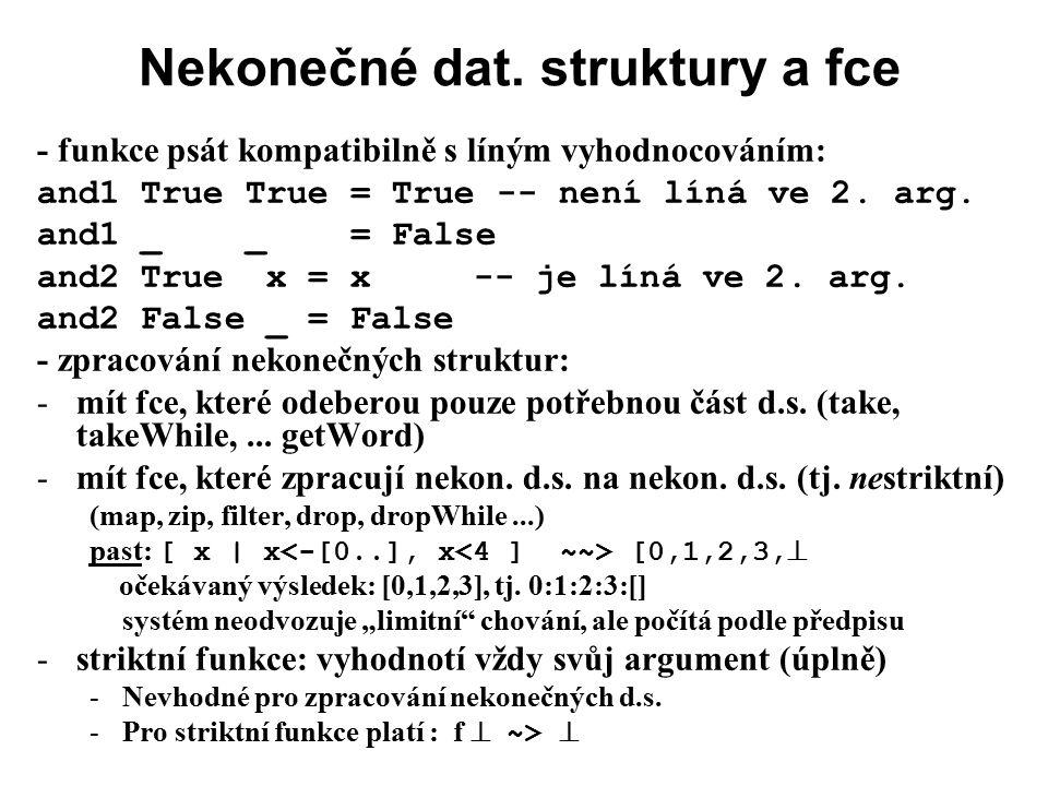 Nekonečné dat. struktury a fce - funkce psát kompatibilně s líným vyhodnocováním: and1 True True = True -- není líná ve 2. arg. and1 _ _ = False and2