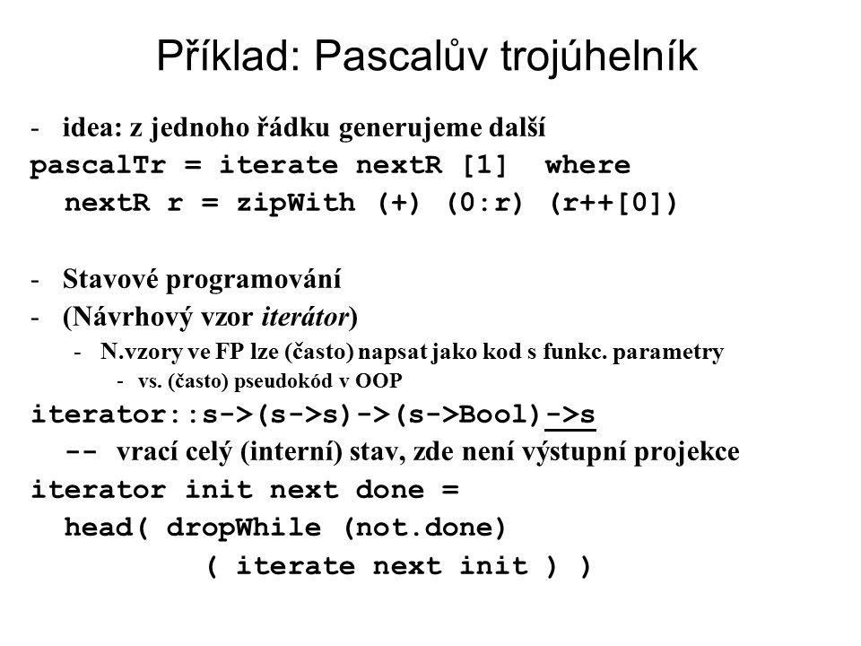 Příklad: Pascalův trojúhelník -idea: z jednoho řádku generujeme další pascalTr = iterate nextR [1] where nextR r = zipWith (+) (0:r) (r++[0]) -Stavové