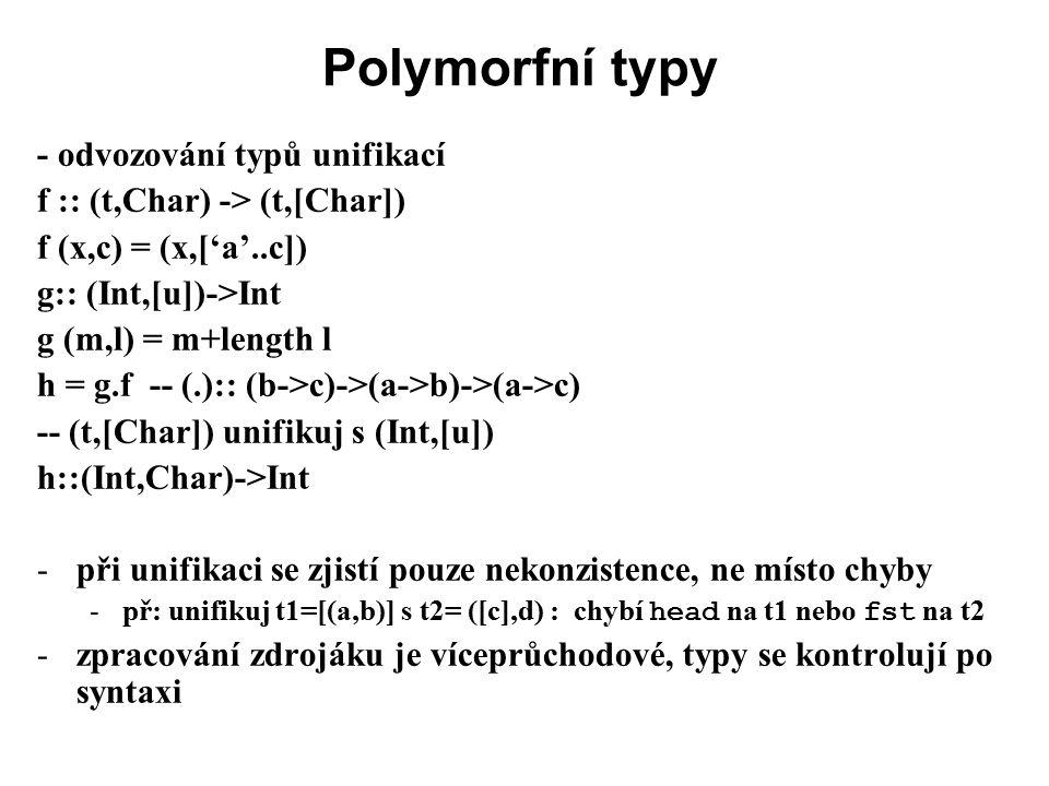 Polymorfní typy - odvozování typů unifikací f :: (t,Char) -> (t,[Char]) f (x,c) = (x,['a'..c]) g:: (Int,[u])->Int g (m,l) = m+length l h = g.f -- (.):