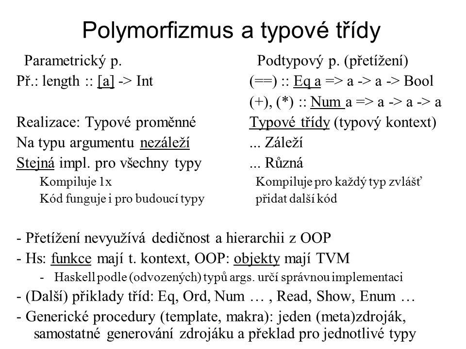 Polymorfizmus a typové třídy Parametrický p. Podtypový p. (přetížení) Př.: length :: [a] -> Int(==) :: Eq a => a -> a -> Bool (+), (*) :: Num a => a -