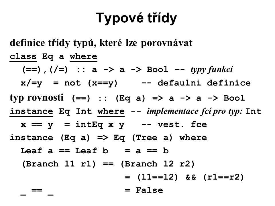 Typové třídy definice třídy typů, které lze porovnávat class Eq a where (==),(/=) :: a -> a -> Bool –- typy funkcí x/=y = not (x==y) -- defaulní defin