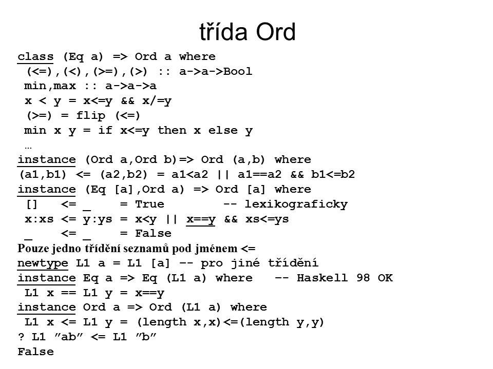 třída Ord class (Eq a) => Ord a where ( =),(>) :: a->a->Bool min,max :: a->a->a x < y = x<=y && x/=y (>=) = flip (<=) min x y = if x<=y then x else y