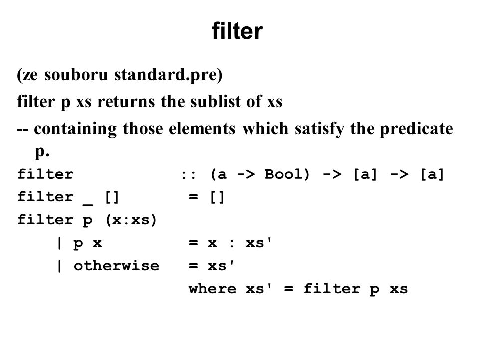 filter (ze souboru standard.pre) filter p xs returns the sublist of xs -- containing those elements which satisfy the predicate p. filter :: (a -> Boo