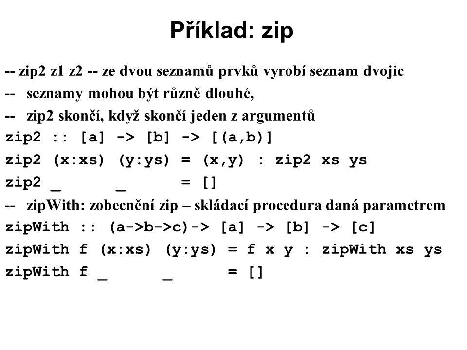 Příklad: zip -- zip2 z1 z2 -- ze dvou seznamů prvků vyrobí seznam dvojic -- seznamy mohou být různě dlouhé, -- zip2 skončí, když skončí jeden z argume