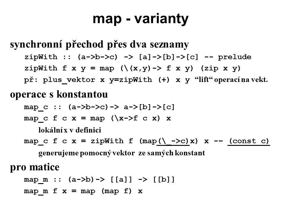 map - varianty synchronní přechod přes dva seznamy zipWith :: (a->b->c) -> [a]->[b]->[c] -- prelude zipWith f x y = map (\(x,y)-> f x y) (zip x y) př:
