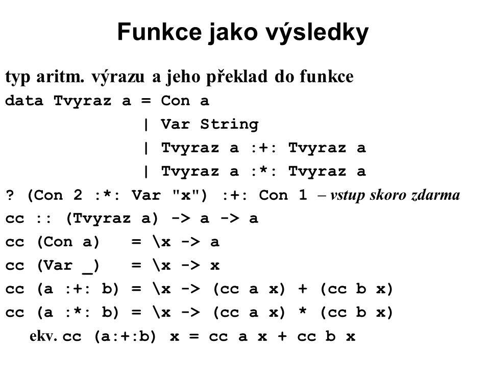Funkce jako výsledky typ aritm. výrazu a jeho překlad do funkce data Tvyraz a = Con a | Var String | Tvyraz a :+: Tvyraz a | Tvyraz a :*: Tvyraz a ? (