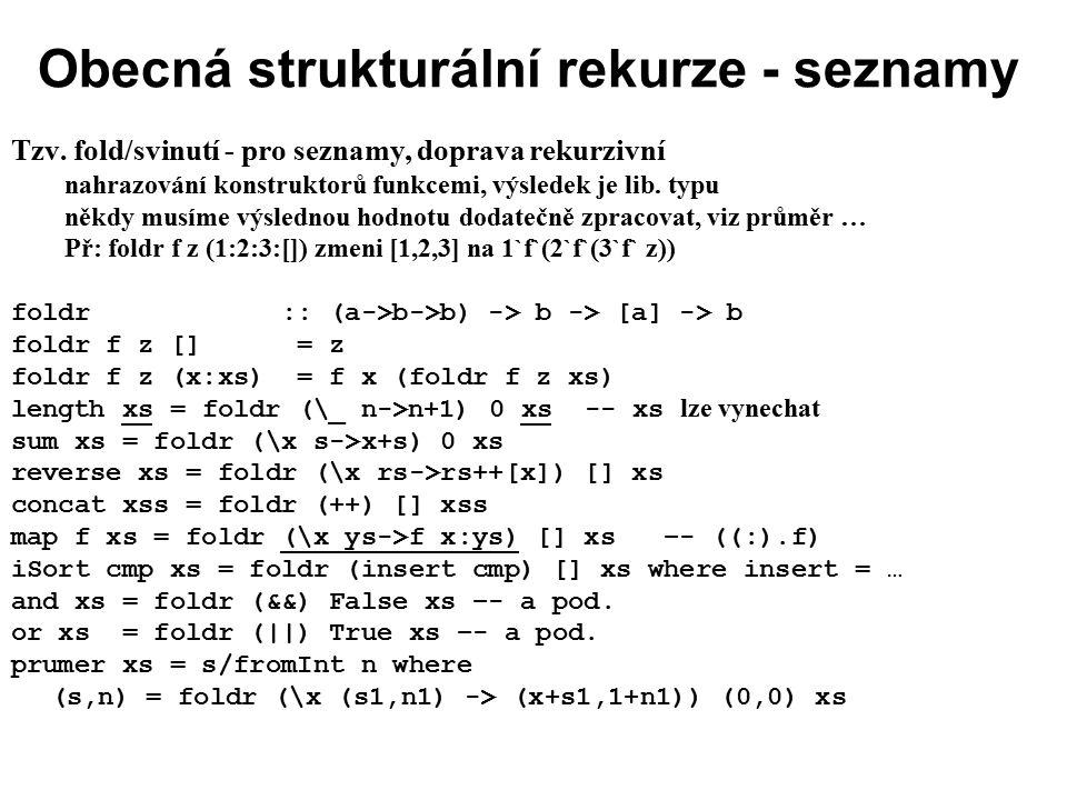 Obecná strukturální rekurze - seznamy Tzv. fold/svinutí - pro seznamy, doprava rekurzivní nahrazování konstruktorů funkcemi, výsledek je lib. typu něk