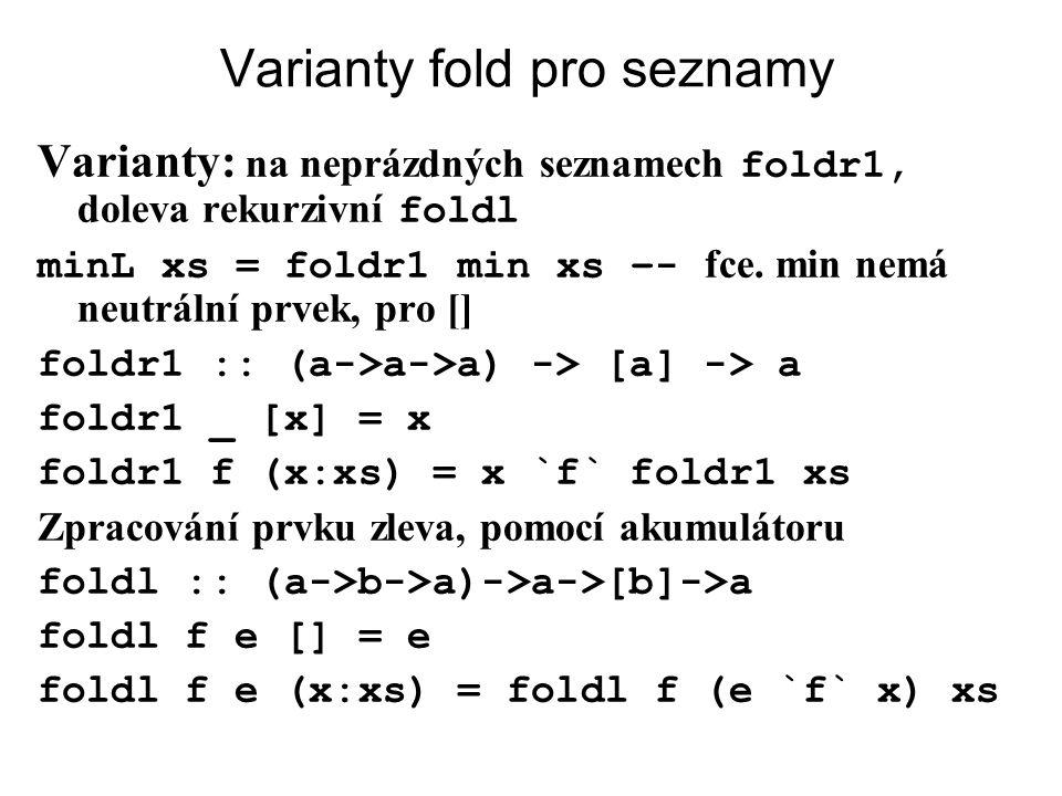 Varianty fold pro seznamy Varianty: na neprázdných seznamech foldr1, doleva rekurzivní foldl minL xs = foldr1 min xs –- fce. min nemá neutrální prvek,