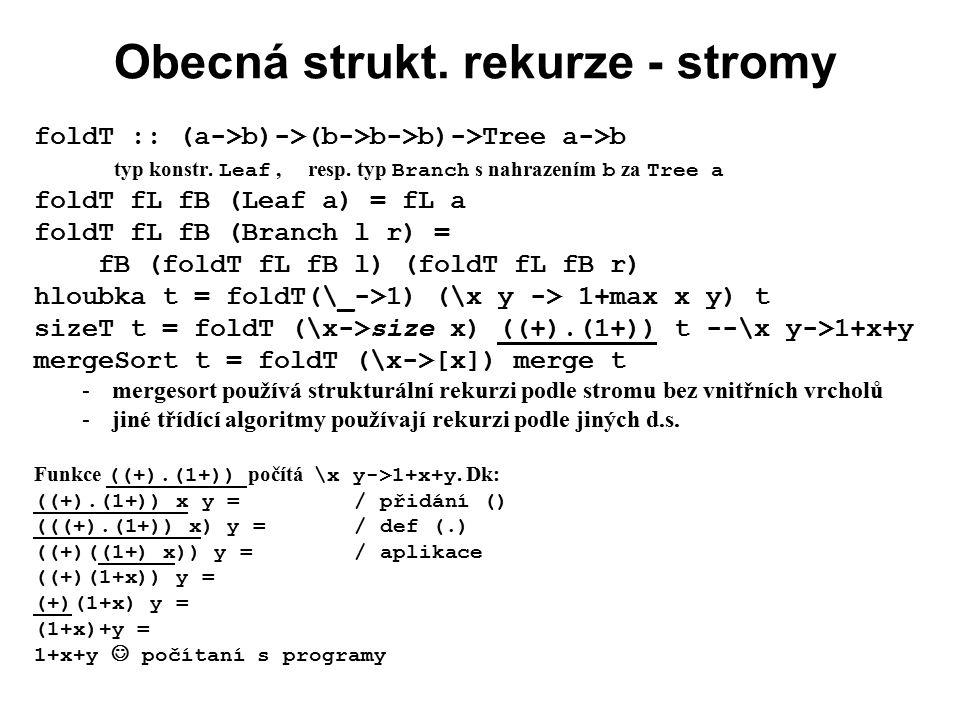 Obecná strukt. rekurze - stromy foldT :: (a->b)->(b->b->b)->Tree a->b typ konstr. Leaf, resp. typ Branch s nahrazením b za Tree a foldT fL fB (Leaf a)