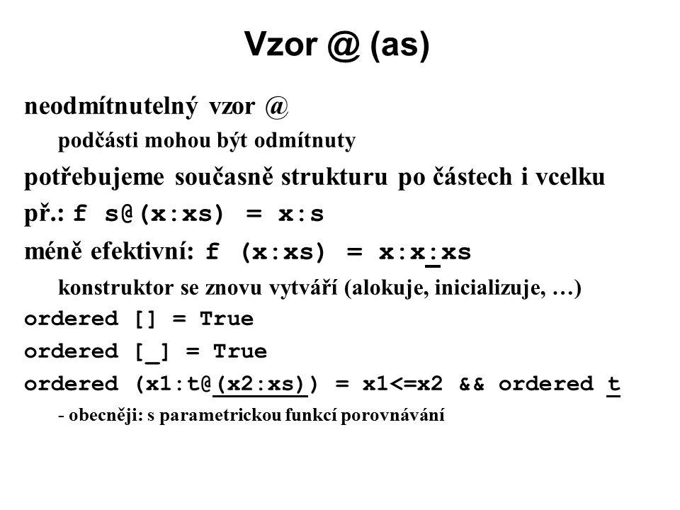Vzor @ (as) neodmítnutelný vzor @ podčásti mohou být odmítnuty potřebujeme současně strukturu po částech i vcelku př.: f s@(x:xs) = x:s méně efektivní