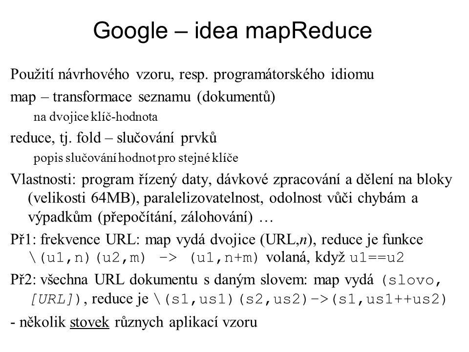 Google – idea mapReduce Použití návrhového vzoru, resp. programátorského idiomu map – transformace seznamu (dokumentů) na dvojice klíč-hodnota reduce,