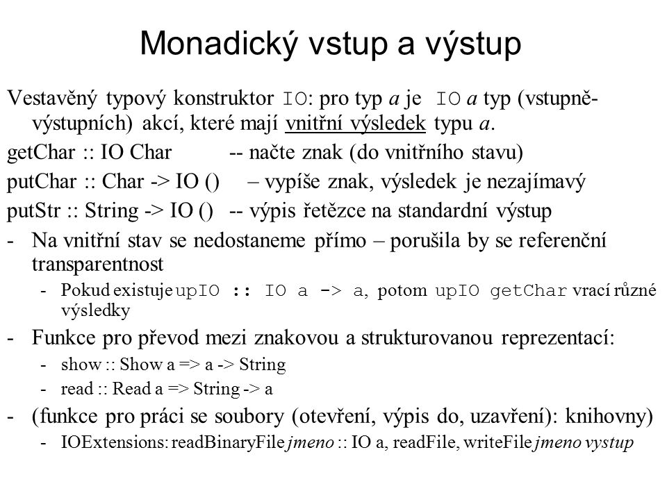 Monadický vstup a výstup Vestavěný typový konstruktor IO : pro typ a je IO a typ (vstupně- výstupních) akcí, které mají vnitřní výsledek typu a. getCh