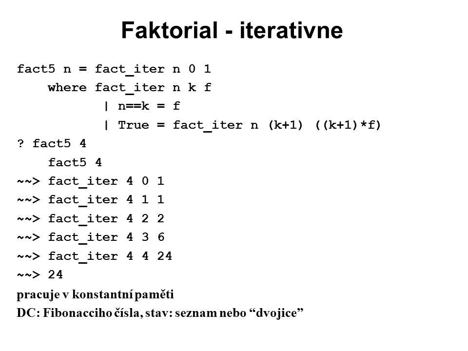 Faktorial - iterativne fact5 n = fact_iter n 0 1 where fact_iter n k f | n==k = f | True = fact_iter n (k+1) ((k+1)*f) ? fact5 4 fact5 4 ~~> fact_iter