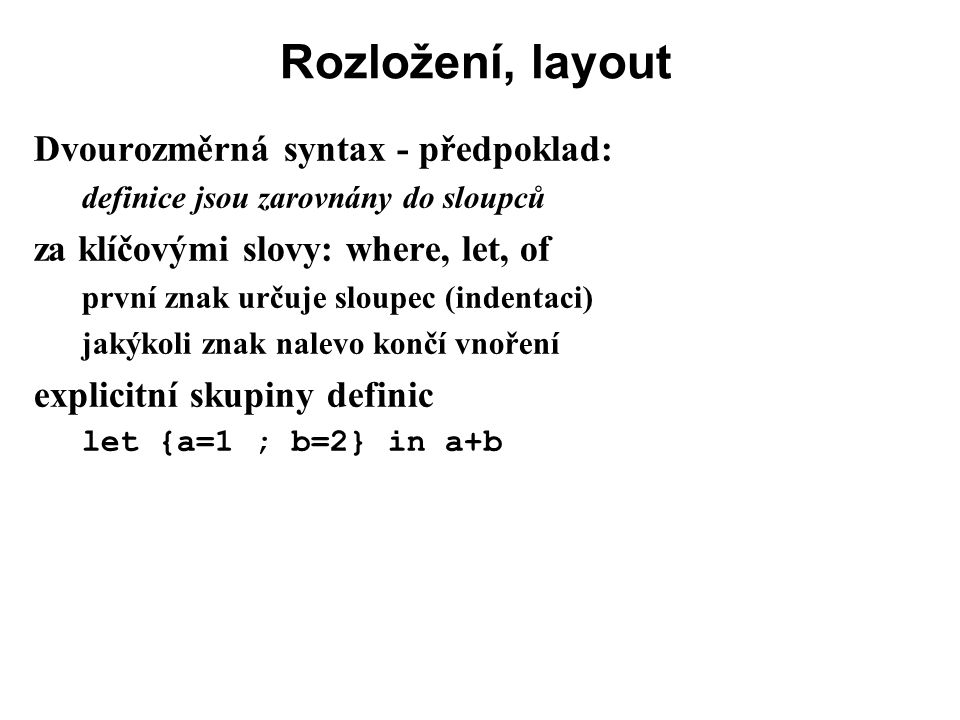 Rozložení, layout Dvourozměrná syntax - předpoklad: definice jsou zarovnány do sloupců za klíčovými slovy: where, let, of první znak určuje sloupec (i