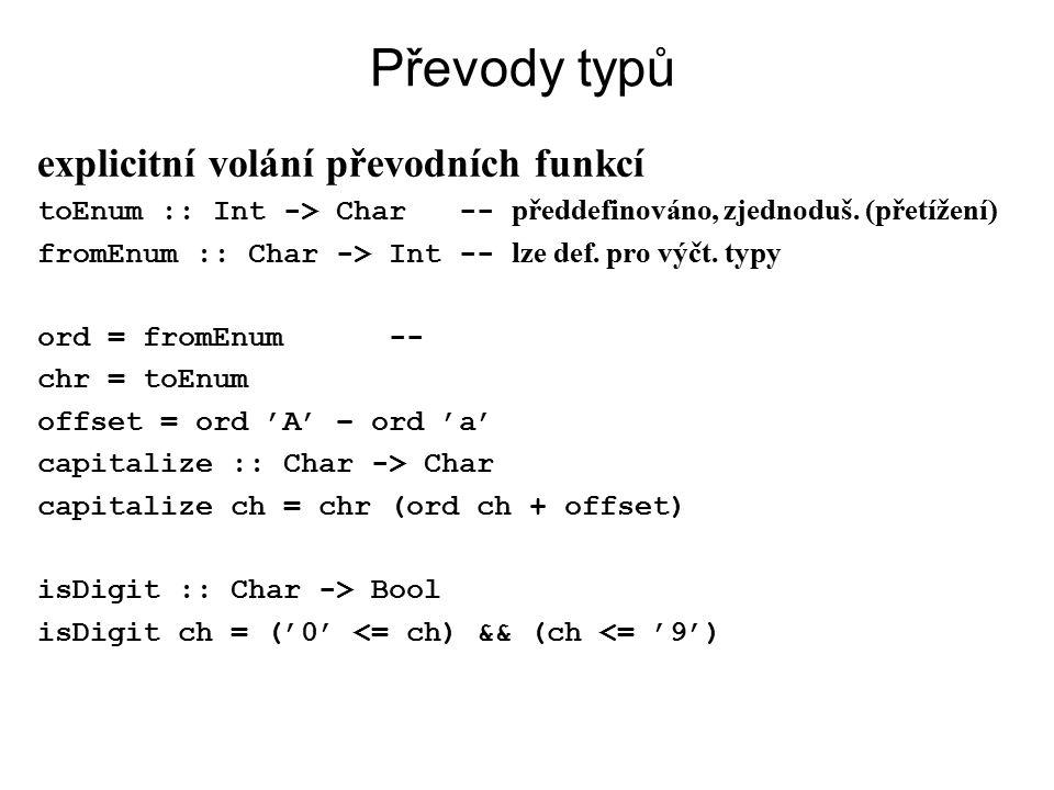 Převody typů explicitní volání převodních funkcí toEnum :: Int -> Char -- předdefinováno, zjednoduš. (přetížení) fromEnum :: Char -> Int -- lze def. p