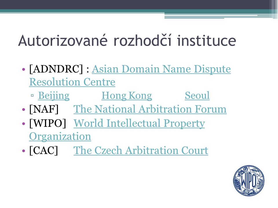 Autorizované rozhodčí instituce [ADNDRC] : Asian Domain Name Dispute Resolution CentreAsian Domain Name Dispute Resolution Centre ▫BeijingHong Kong SeoulBeijingHong KongSeoul [NAF] The National Arbitration ForumThe National Arbitration Forum [WIPO] World Intellectual Property OrganizationWorld Intellectual Property Organization [CAC] The Czech Arbitration CourtThe Czech Arbitration Court