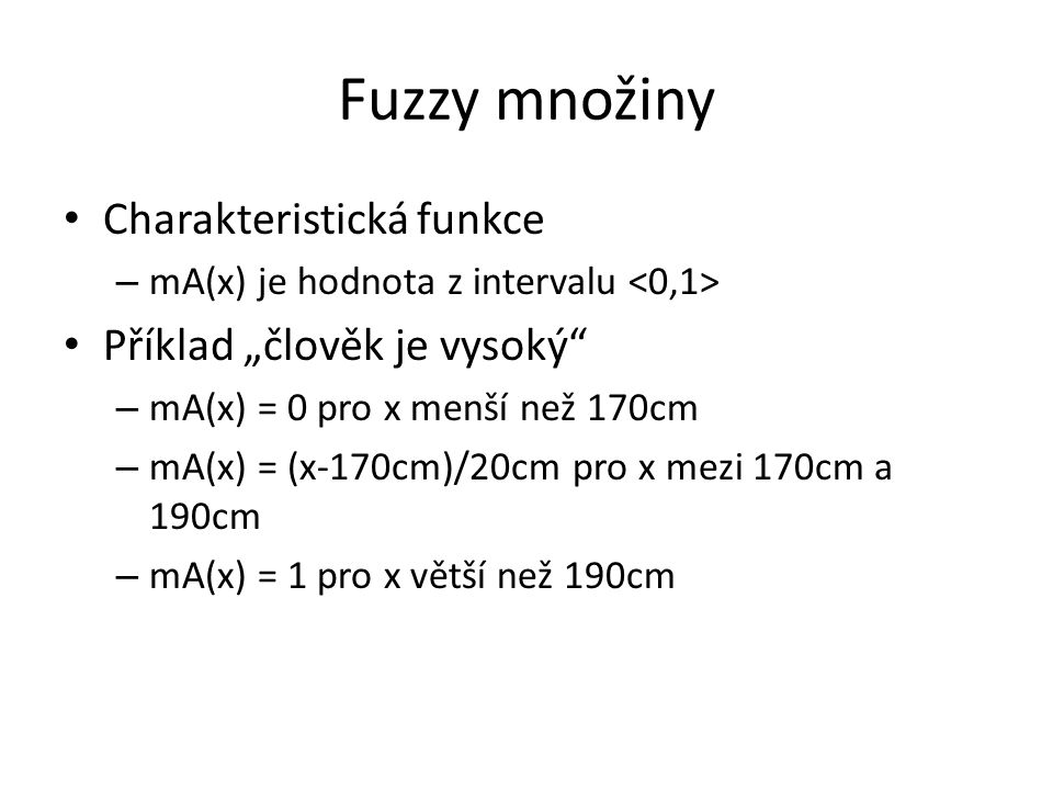"""Fuzzy množiny Charakteristická funkce – mA(x) je hodnota z intervalu Příklad """"člověk je vysoký – mA(x) = 0 pro x menší než 170cm – mA(x) = (x-170cm)/20cm pro x mezi 170cm a 190cm – mA(x) = 1 pro x větší než 190cm"""