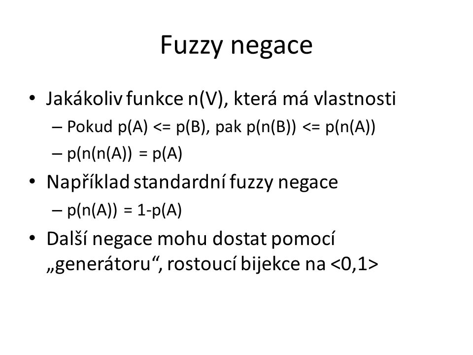 """Fuzzy negace Jakákoliv funkce n(V), která má vlastnosti – Pokud p(A) <= p(B), pak p(n(B)) <= p(n(A)) – p(n(n(A)) = p(A) Například standardní fuzzy negace – p(n(A)) = 1-p(A) Další negace mohu dostat pomocí """"generátoru , rostoucí bijekce na"""