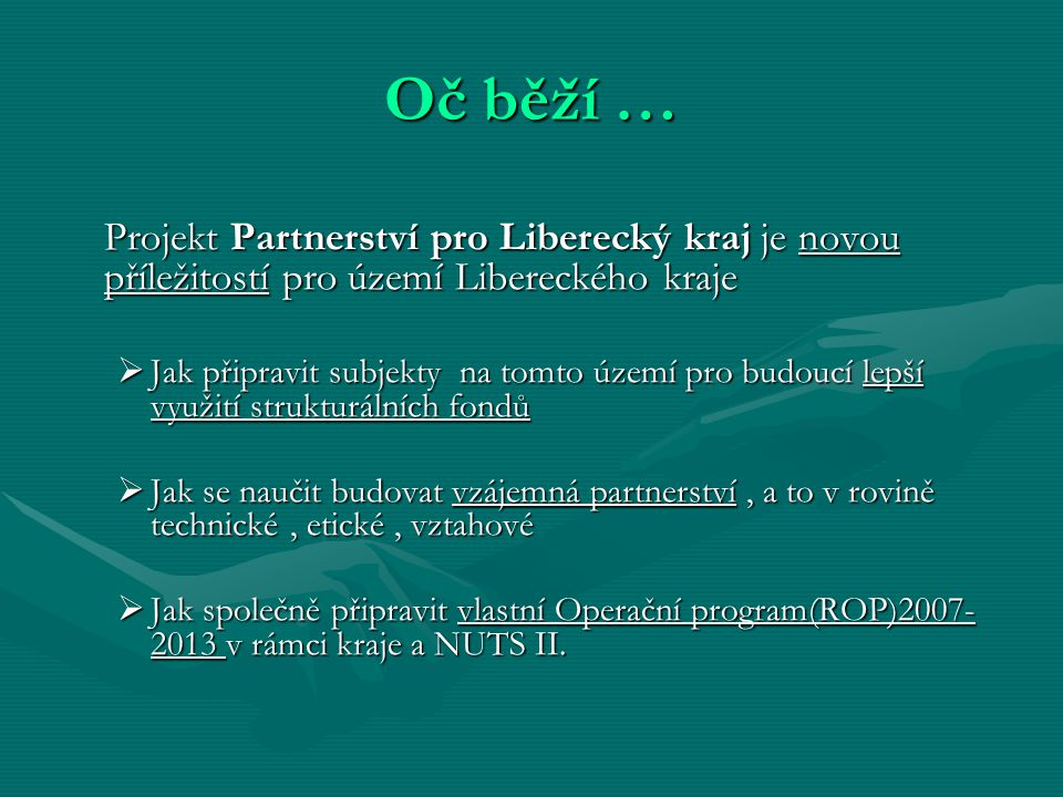 Oč běží … Projekt Partnerství pro Liberecký kraj je novou příležitostí pro území Libereckého kraje Projekt Partnerství pro Liberecký kraj je novou příležitostí pro území Libereckého kraje  Jak připravit subjekty na tomto území pro budoucí lepší využití strukturálních fondů  Jak se naučit budovat vzájemná partnerství, a to v rovině technické, etické, vztahové  Jak společně připravit vlastní Operační program(ROP)2007- 2013 v rámci kraje a NUTS II.