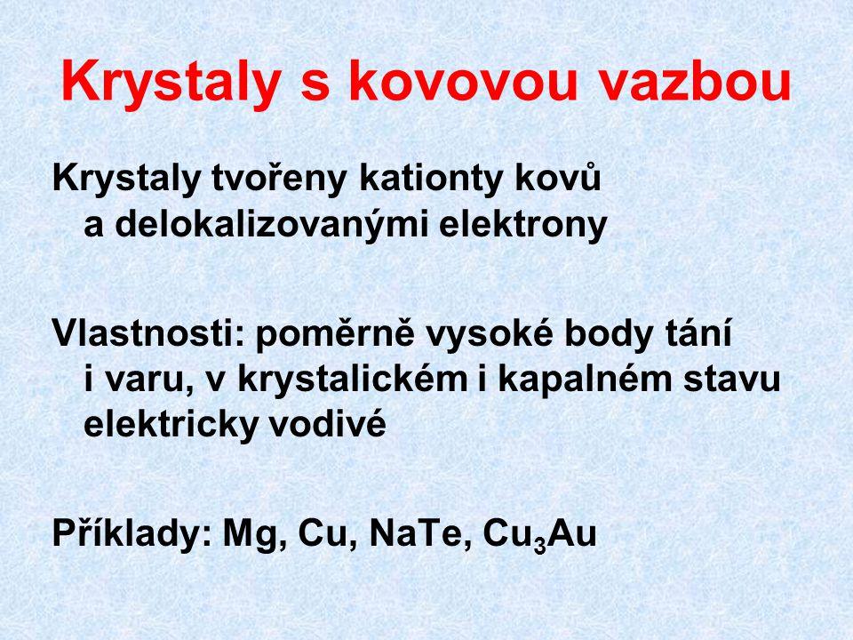 Krystaly s kovovou vazbou Krystaly tvořeny kationty kovů a delokalizovanými elektrony Vlastnosti: poměrně vysoké body tání i varu, v krystalickém i kapalném stavu elektricky vodivé Příklady: Mg, Cu, NaTe, Cu 3 Au