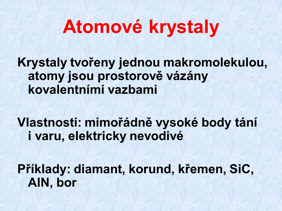 Atomové krystaly Krystaly tvořeny jednou makromolekulou, atomy jsou prostorově vázány kovalentními vazbami Vlastnosti: mimořádně vysoké body tání i varu, elektricky nevodivé Příklady: diamant, korund, křemen, SiC, AlN, bor