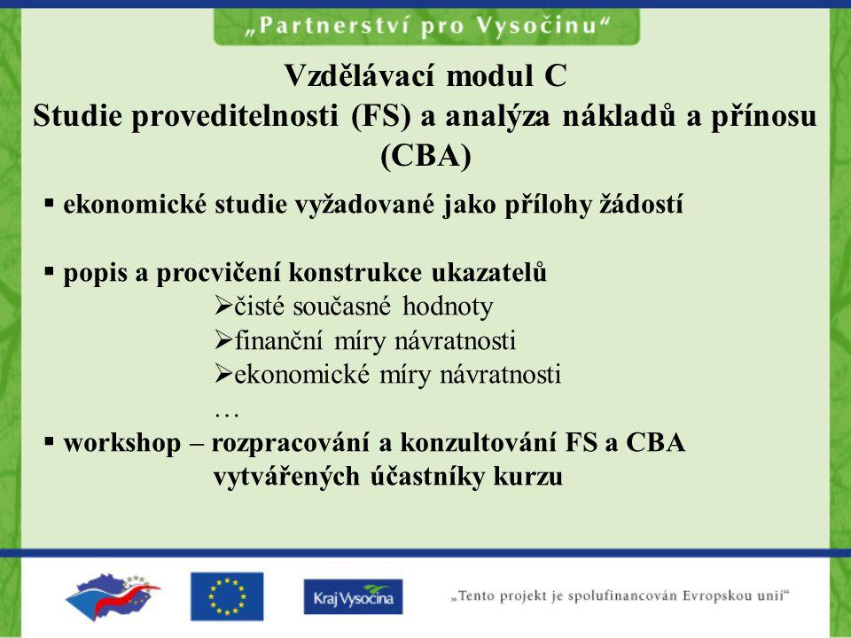 Vzdělávací modul C Studie proveditelnosti (FS) a analýza nákladů a přínosu (CBA)  ekonomické studie vyžadované jako přílohy žádostí  popis a procvičení konstrukce ukazatelů  čisté současné hodnoty  finanční míry návratnosti  ekonomické míry návratnosti …  workshop – rozpracování a konzultování FS a CBA vytvářených účastníky kurzu