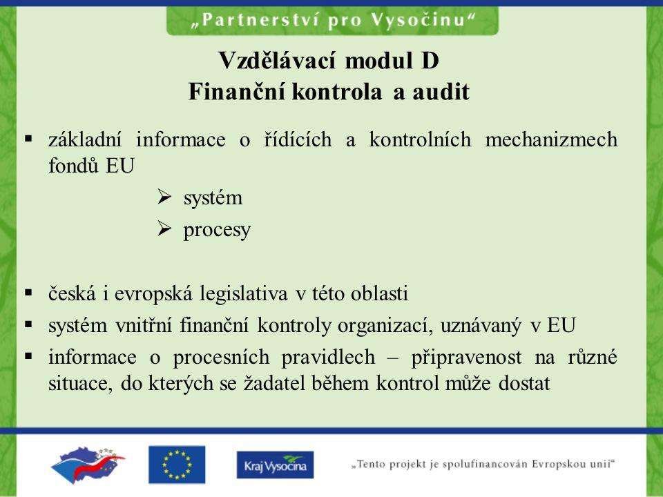 Vzdělávací modul D Finanční kontrola a audit  základní informace o řídících a kontrolních mechanizmech fondů EU  systém  procesy  česká i evropská legislativa v této oblasti  systém vnitřní finanční kontroly organizací, uznávaný v EU  informace o procesních pravidlech – připravenost na různé situace, do kterých se žadatel během kontrol může dostat
