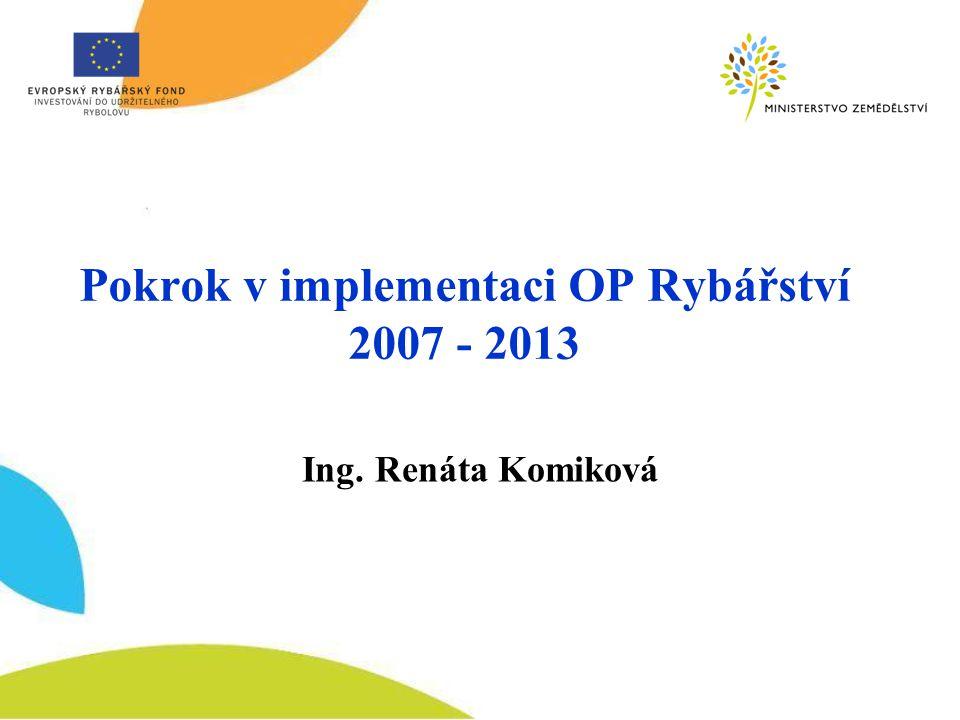Pokrok v implementaci OP Rybářství 2007 - 2013 Ing. Renáta Komiková