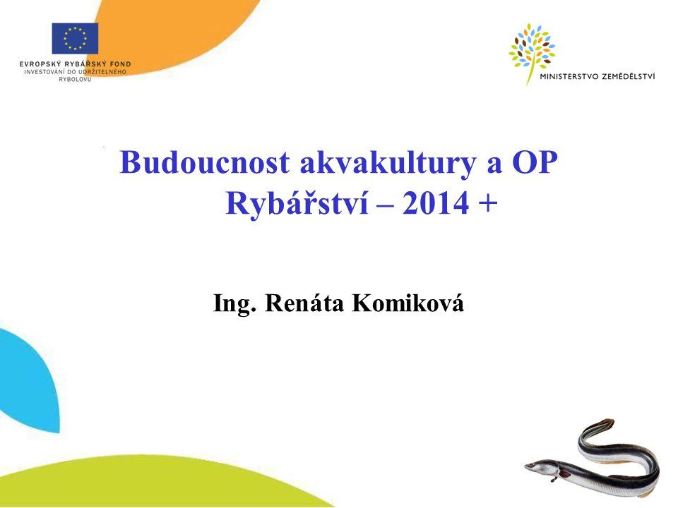 Budoucnost akvakultury a OP Rybářství – 2014 + Ing. Renáta Komiková