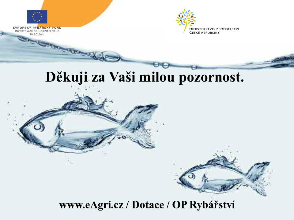 www.eAgri.cz / Dotace / OP Rybářství Děkuji za Vaši milou pozornost.