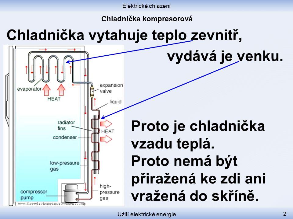Elektrické chlazení Užití elektrické energie 2 Chladnička vytahuje teplo zevnitř, vydává je venku. Proto je chladnička vzadu teplá. Proto nemá být při