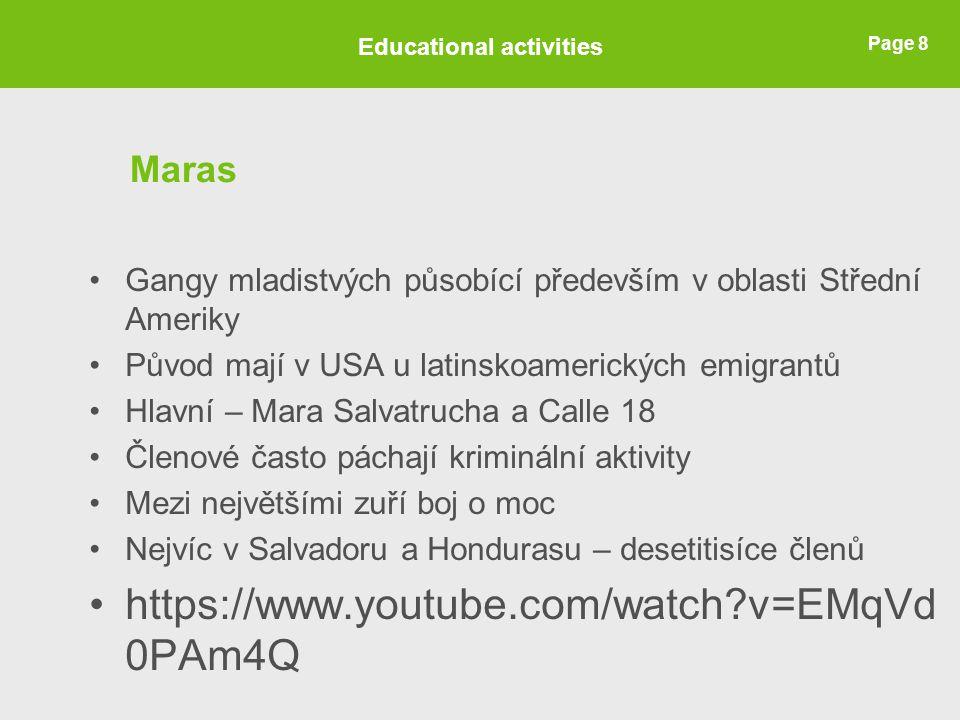 Page 8 Maras Gangy mladistvých působící především v oblasti Střední Ameriky Původ mají v USA u latinskoamerických emigrantů Hlavní – Mara Salvatrucha a Calle 18 Členové často páchají kriminální aktivity Mezi největšími zuří boj o moc Nejvíc v Salvadoru a Hondurasu – desetitisíce členů https://www.youtube.com/watch v=EMqVd 0PAm4Q Educational activities
