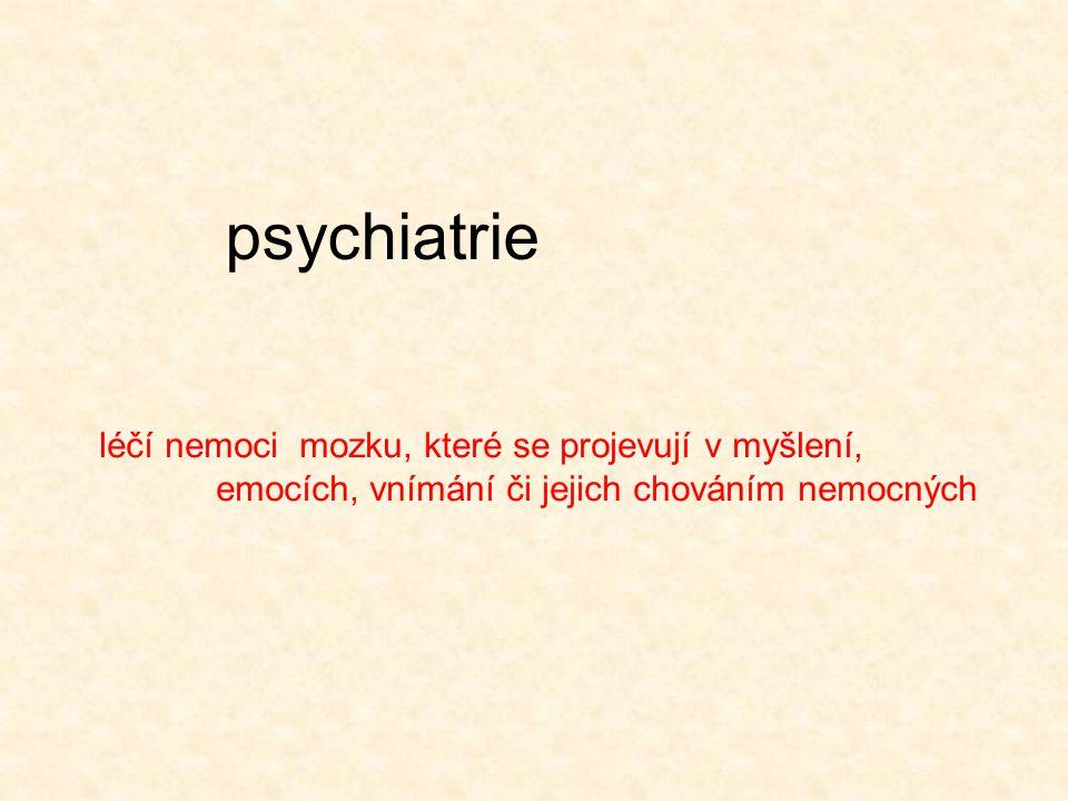 psychiatrie léčí nemoci mozku, které se projevují v myšlení, emocích, vnímání či jejich chováním nemocných