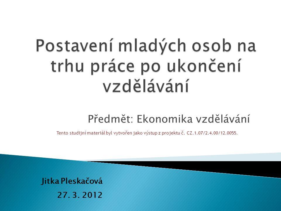 Předmět: Ekonomika vzdělávání Jitka Pleskačová 27. 3. 2012 Tento studijní materiál byl vytvořen jako výstup z projektu č. CZ.1.07/2.4.00/12.0055.