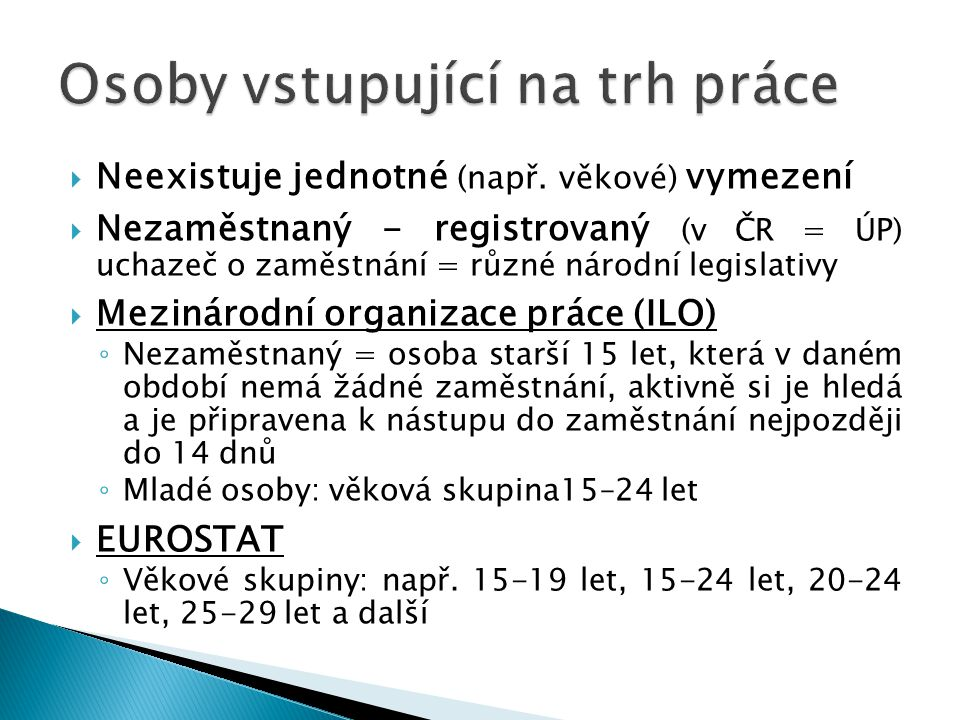  Neexistuje jednotné (např. věkové) vymezení  Nezaměstnaný - registrovaný (v ČR = ÚP) uchazeč o zaměstnání = různé národní legislativy  Mezinárodní