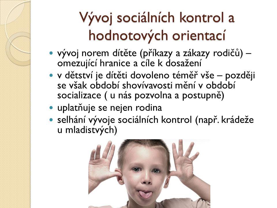 Vývoj sociálních kontrol a hodnotových orientací vývoj norem dítěte (příkazy a zákazy rodičů) – omezující hranice a cíle k dosažení v dětství je dítěti dovoleno téměř vše – později se však období shovívavosti mění v období socializace ( u nás pozvolna a postupně) uplatňuje se nejen rodina selhání vývoje sociálních kontrol (např.