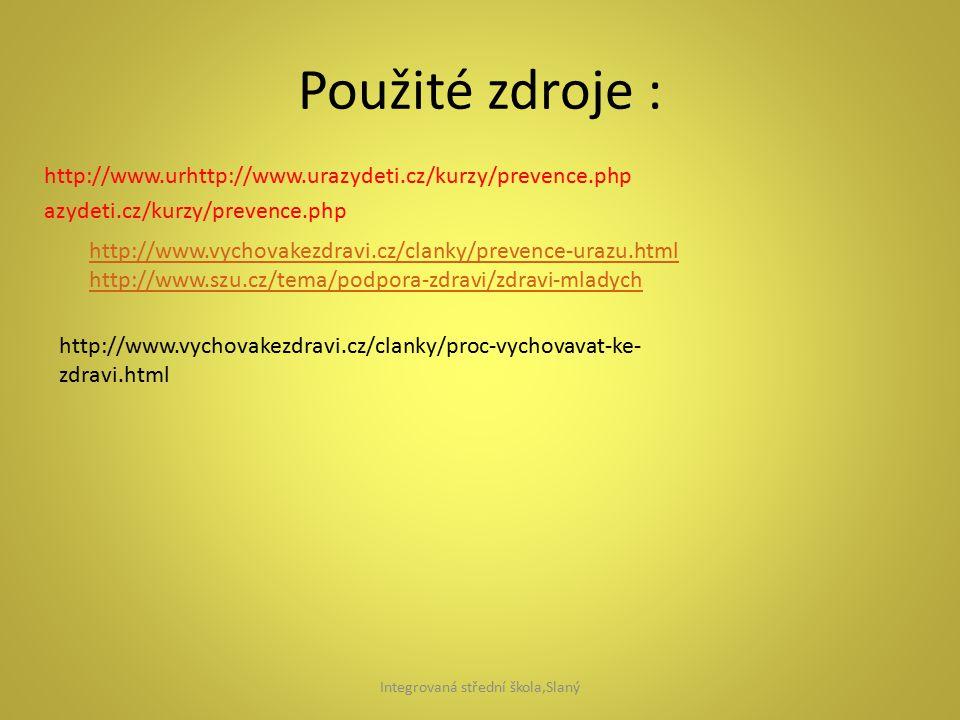 Použité zdroje : http://www.urhttp://www.urazydeti.cz/kurzy/prevence.php azydeti.cz/kurzy/prevence.php http://www.vychovakezdravi.cz/clanky/prevence-urazu.html http://www.szu.cz/tema/podpora-zdravi/zdravi-mladych http://www.vychovakezdravi.cz/clanky/proc-vychovavat-ke- zdravi.html Integrovaná střední škola,Slaný