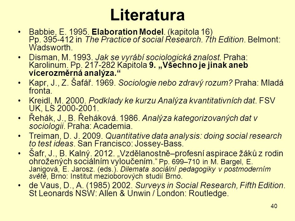 40 Literatura Babbie, E. 1995. Elaboration Model. (kapitola 16) Pp. 395-412 in The Practice of social Research. 7th Edition. Belmont: Wadsworth. Disma