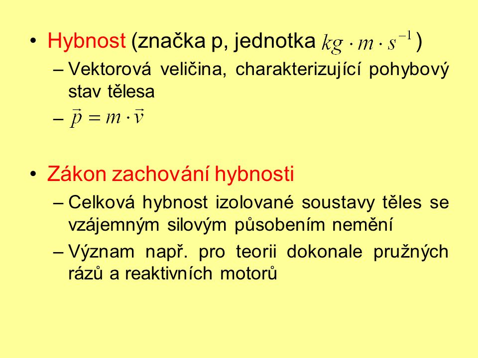 Impuls síly (značka I, jednotka ) –Vektorová veličina, vyjadřující časový účinek síly –Je roven změně hybnosti – Závisí na něm změna hybnosti tělesa – Hmotnost (značka m, jednotka kg) –Charakterizuje setrvačné vlastnosti daného tělesa