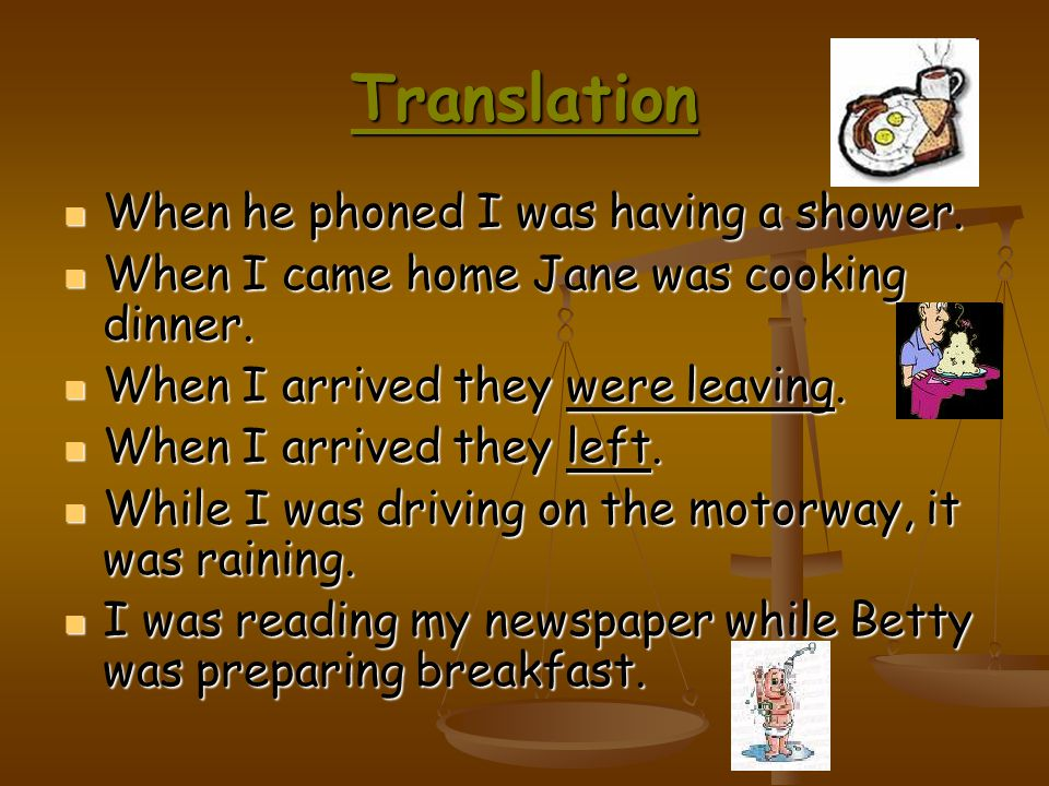 Translation When he phoned I was having a shower.When he phoned I was having a shower.