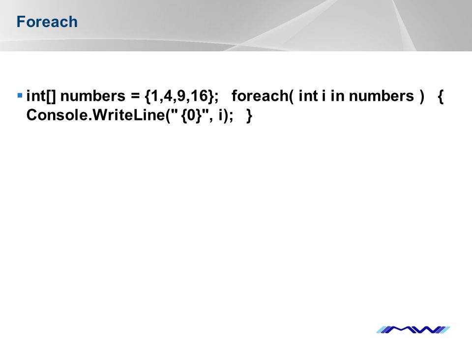 YOUR LOGO Foreach  int[] numbers = {1,4,9,16}; foreach( int i in numbers ) { Console.WriteLine( {0} , i); }