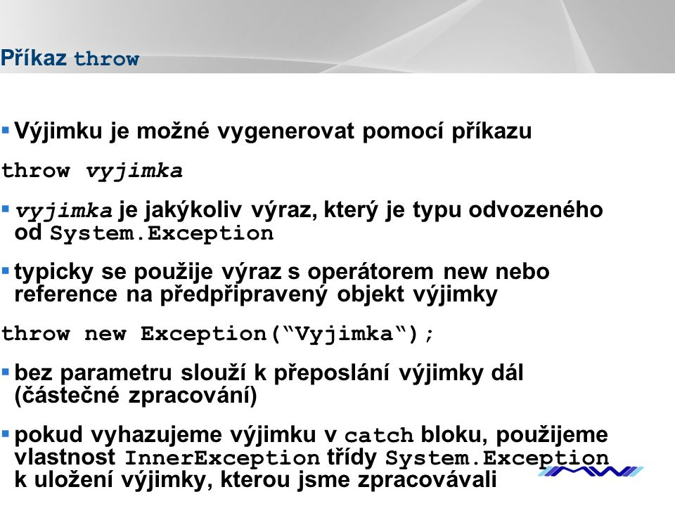 YOUR LOGO Příkaz throw  Výjimku je možné vygenerovat pomocí příkazu throw vyjimka  vyjimka je jakýkoliv výraz, který je typu odvozeného od System.Ex