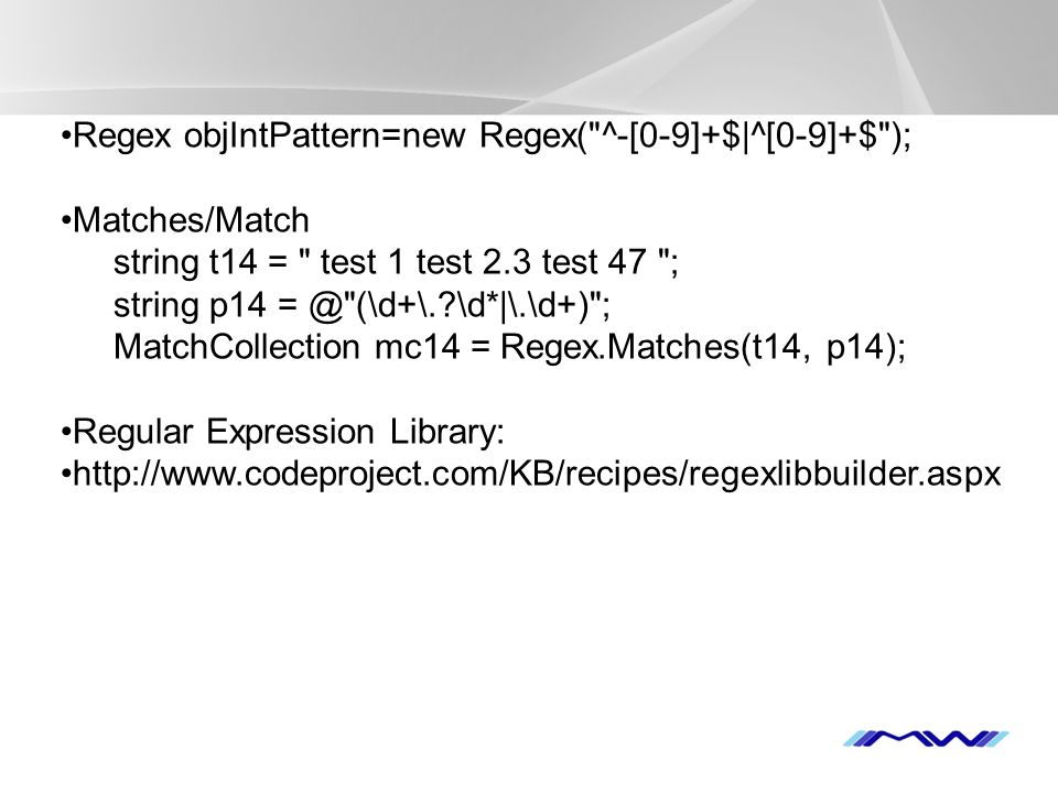 YOUR LOGO Regex objIntPattern=new Regex( ^-[0-9]+$|^[0-9]+$ ); Matches/Match string t14 = test 1 test 2.3 test 47 ; string p14 = @ (\d+\. \d*|\.\d+) ; MatchCollection mc14 = Regex.Matches(t14, p14); Regular Expression Library: http://www.codeproject.com/KB/recipes/regexlibbuilder.aspx