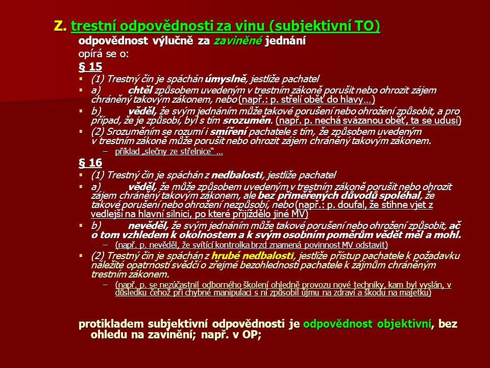 Z. trestní odpovědnosti za vinu (subjektivní TO) odpovědnost výlučně za zaviněné jednání opírá se o: § 15  (1) Trestný čin je spáchán úmyslně, jestli