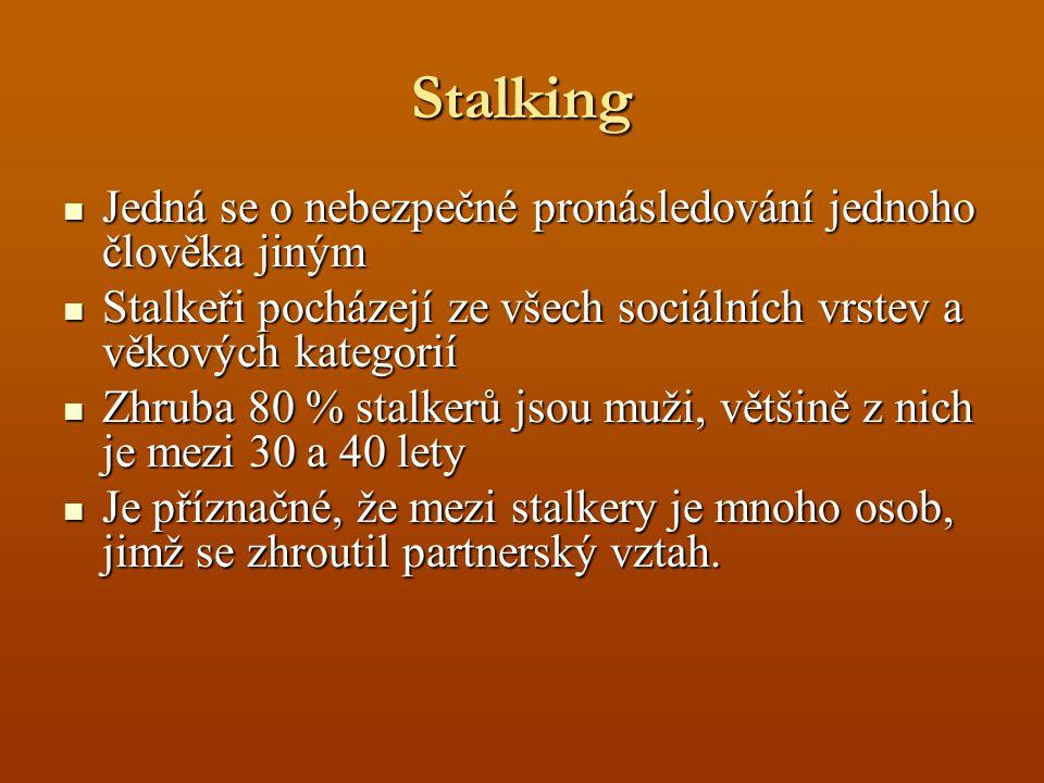 Stalking Jedná se o nebezpečné pronásledování jednoho člověka jiným Jedná se o nebezpečné pronásledování jednoho člověka jiným Stalkeři pocházejí ze všech sociálních vrstev a věkových kategorií Stalkeři pocházejí ze všech sociálních vrstev a věkových kategorií Zhruba 80 % stalkerů jsou muži, většině z nich je mezi 30 a 40 lety Zhruba 80 % stalkerů jsou muži, většině z nich je mezi 30 a 40 lety Je příznačné, že mezi stalkery je mnoho osob, jimž se zhroutil partnerský vztah.