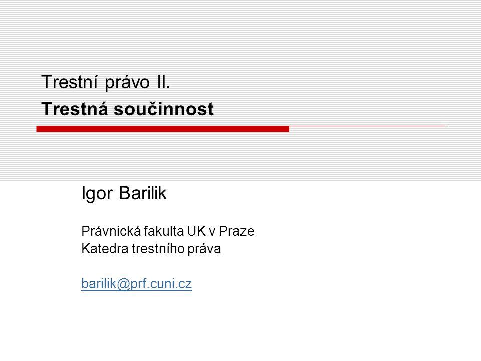 Trestní právo II. Trestná součinnost Igor Barilik Právnická fakulta UK v Praze Katedra trestního práva barilik@prf.cuni.cz
