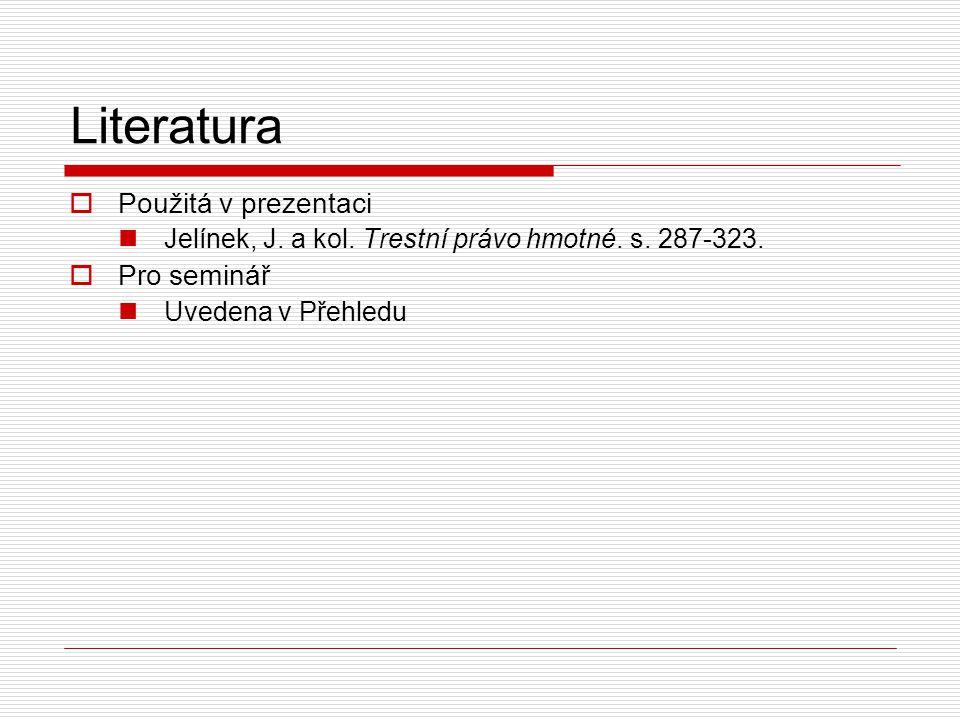 Literatura  Použitá v prezentaci Jelínek, J. a kol. Trestní právo hmotné. s. 287-323.  Pro seminář Uvedena v Přehledu
